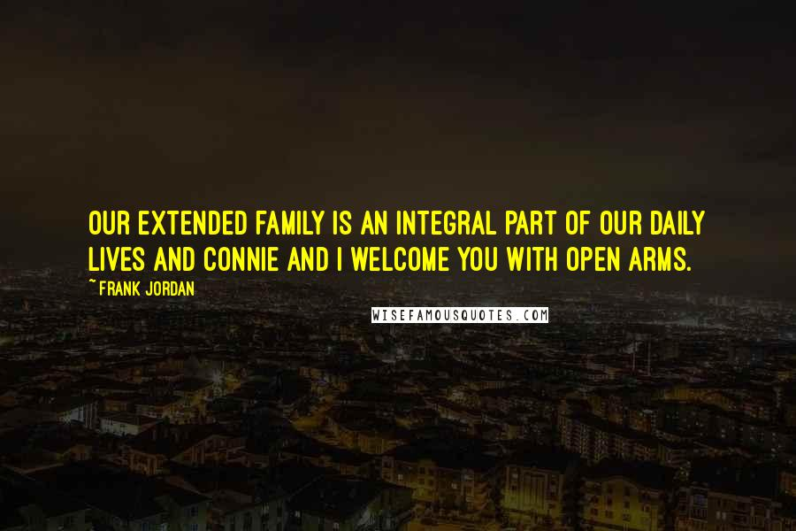 Frank Jordan quotes: Our extended family is an integral part of our daily lives and Connie and I welcome you with open arms.