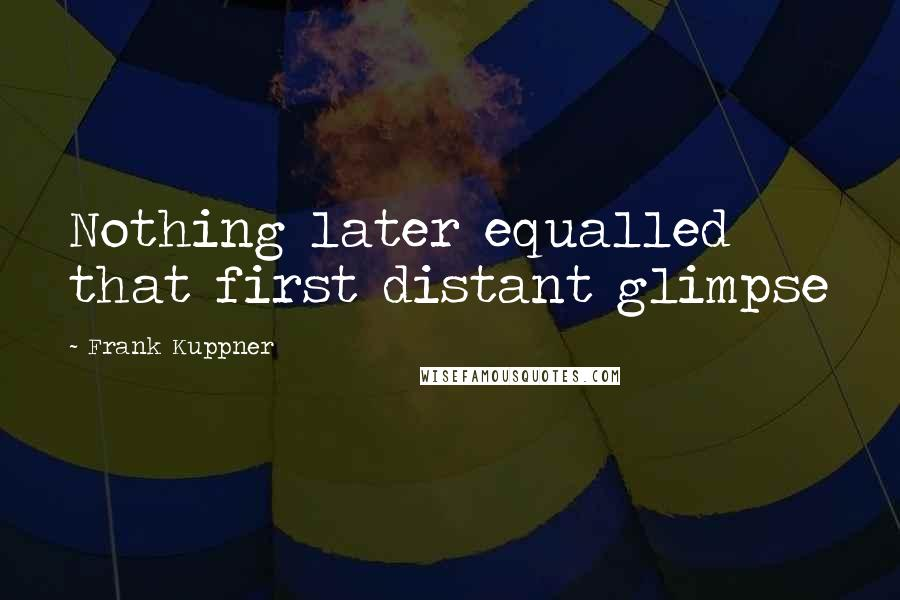 Frank Kuppner quotes: Nothing later equalled that first distant glimpse