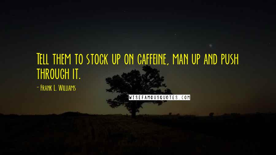 Frank L. Williams quotes: Tell them to stock up on caffeine, man up and push through it.