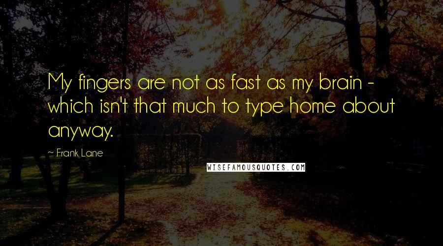 Frank Lane quotes: My fingers are not as fast as my brain - which isn't that much to type home about anyway.