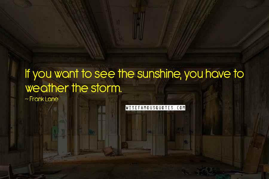 Frank Lane quotes: If you want to see the sunshine, you have to weather the storm.