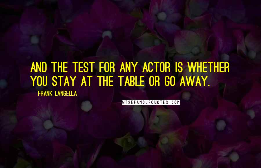 Frank Langella quotes: And the test for any actor is whether you stay at the table or go away.
