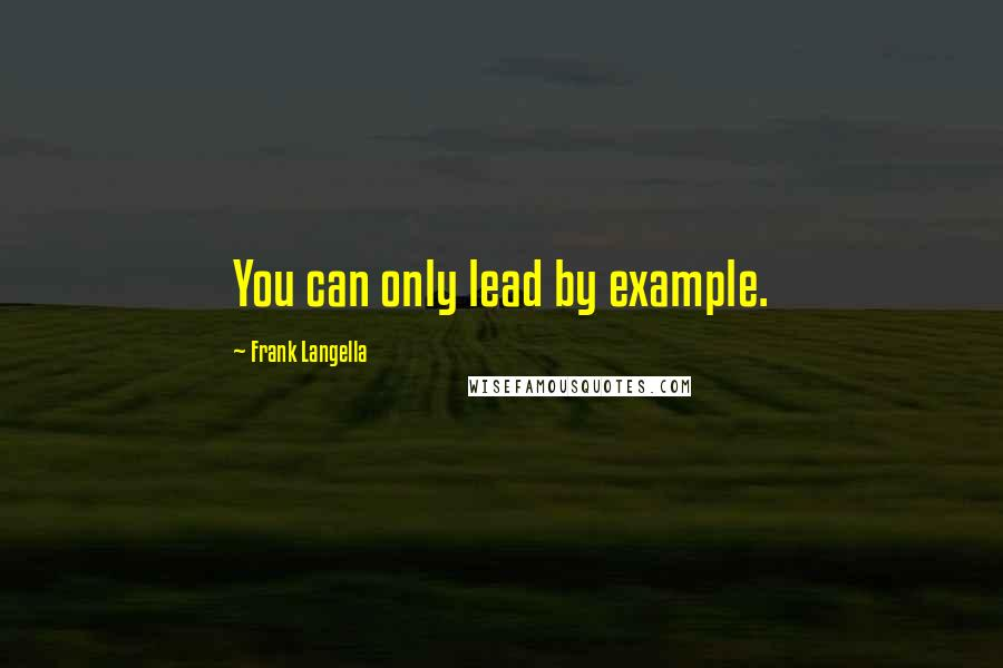Frank Langella quotes: You can only lead by example.