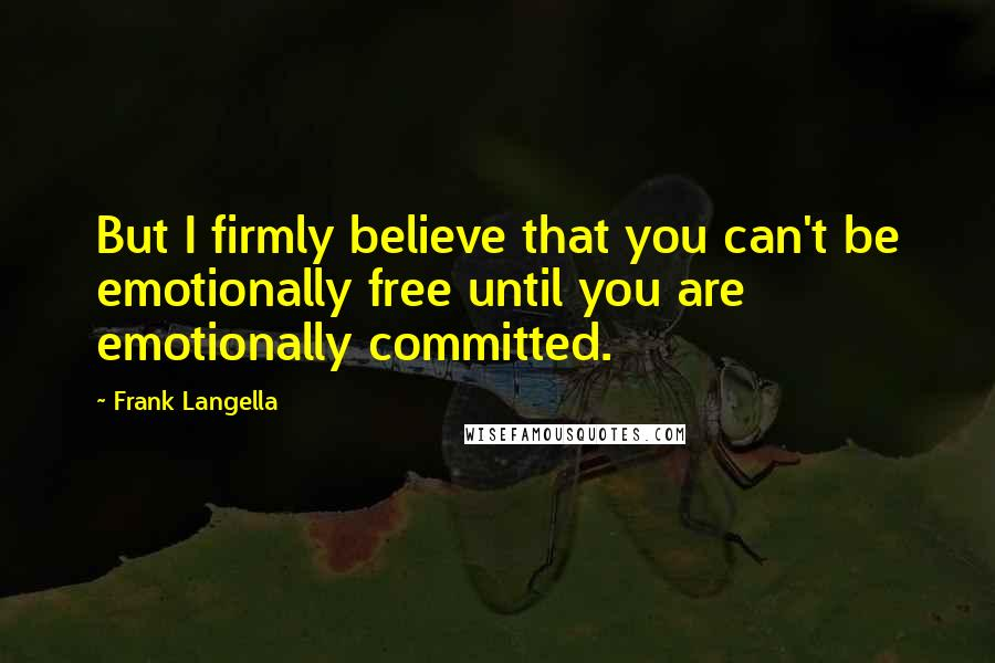 Frank Langella quotes: But I firmly believe that you can't be emotionally free until you are emotionally committed.