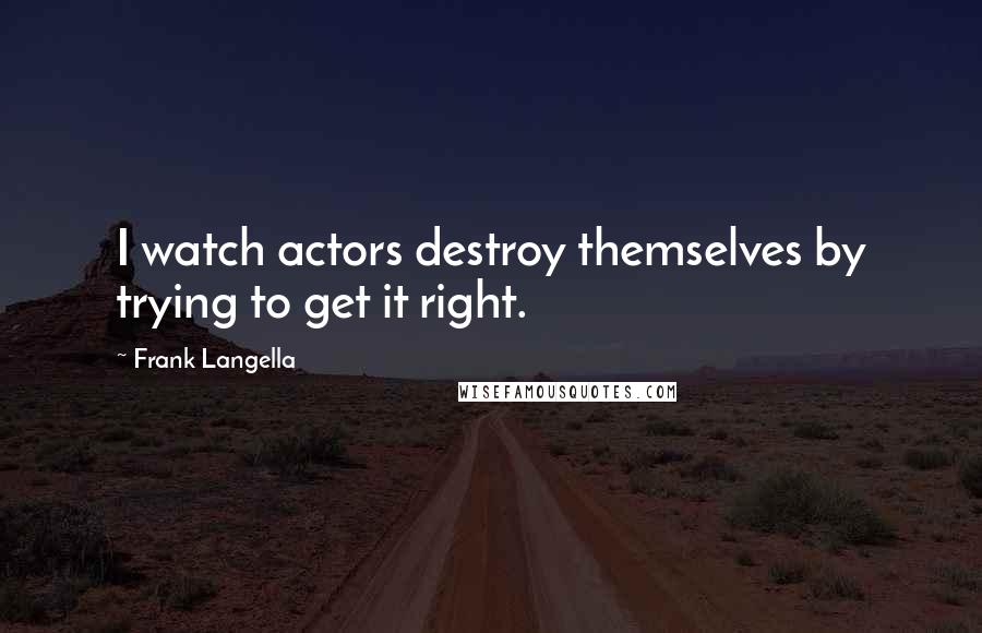 Frank Langella quotes: I watch actors destroy themselves by trying to get it right.