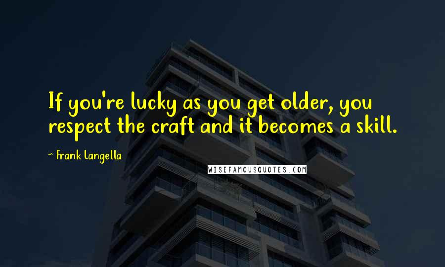 Frank Langella quotes: If you're lucky as you get older, you respect the craft and it becomes a skill.