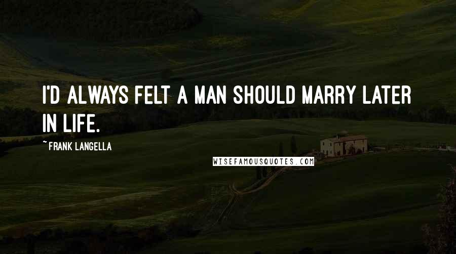 Frank Langella quotes: I'd always felt a man should marry later in life.