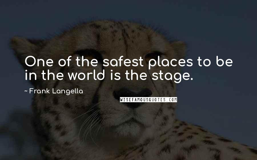 Frank Langella quotes: One of the safest places to be in the world is the stage.