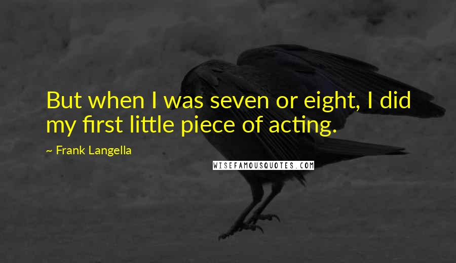 Frank Langella quotes: But when I was seven or eight, I did my first little piece of acting.