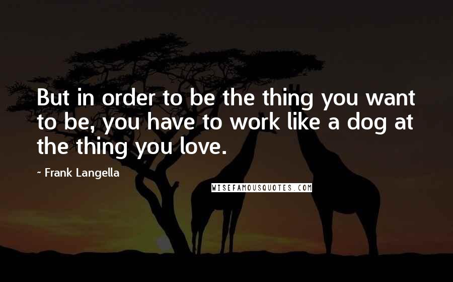 Frank Langella quotes: But in order to be the thing you want to be, you have to work like a dog at the thing you love.