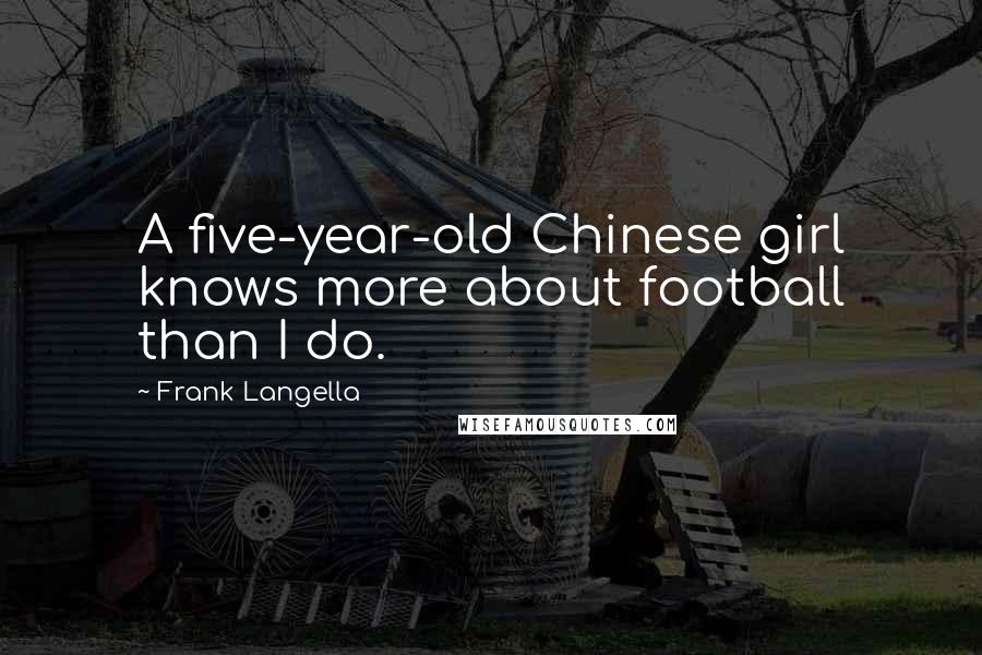 Frank Langella quotes: A five-year-old Chinese girl knows more about football than I do.