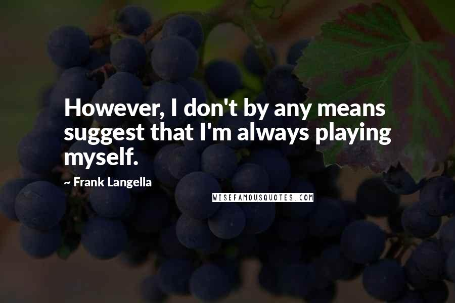 Frank Langella quotes: However, I don't by any means suggest that I'm always playing myself.