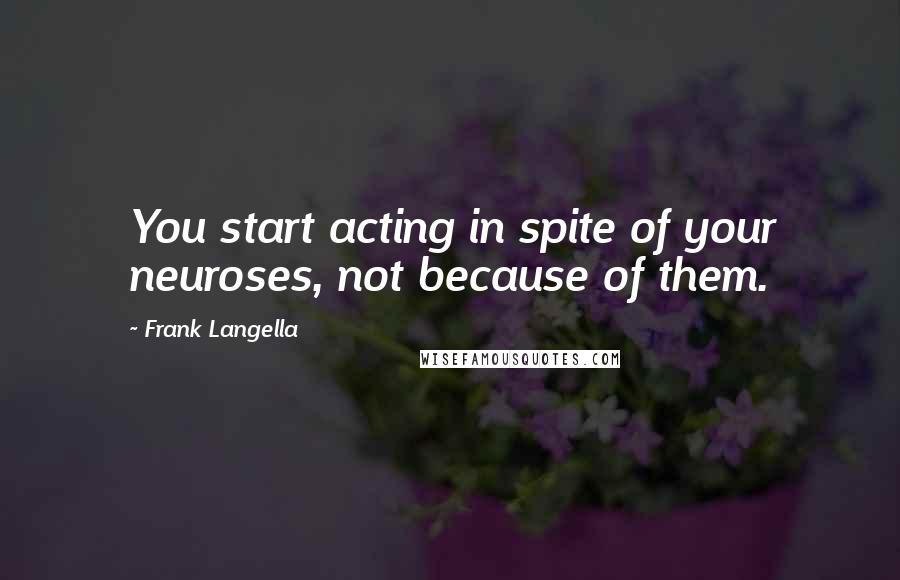 Frank Langella quotes: You start acting in spite of your neuroses, not because of them.
