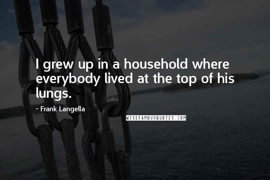 Frank Langella quotes: I grew up in a household where everybody lived at the top of his lungs.