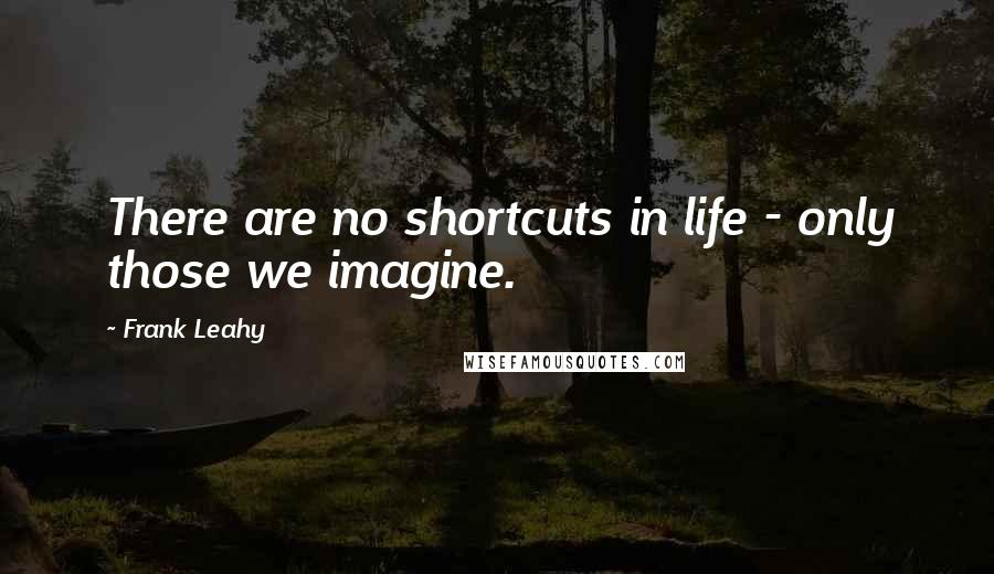 Frank Leahy quotes: There are no shortcuts in life - only those we imagine.