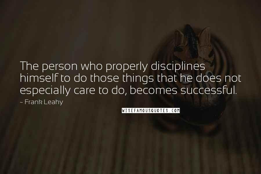 Frank Leahy quotes: The person who properly disciplines himself to do those things that he does not especially care to do, becomes successful.