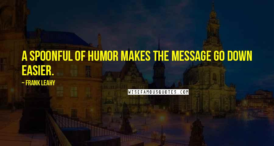 Frank Leahy quotes: A spoonful of humor makes the message go down easier.