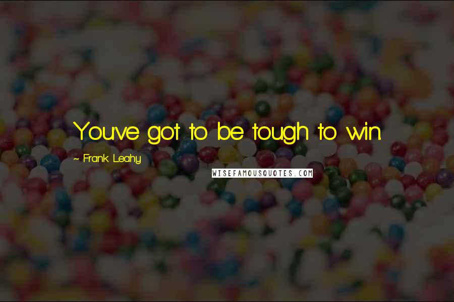 Frank Leahy quotes: You've got to be tough to win.