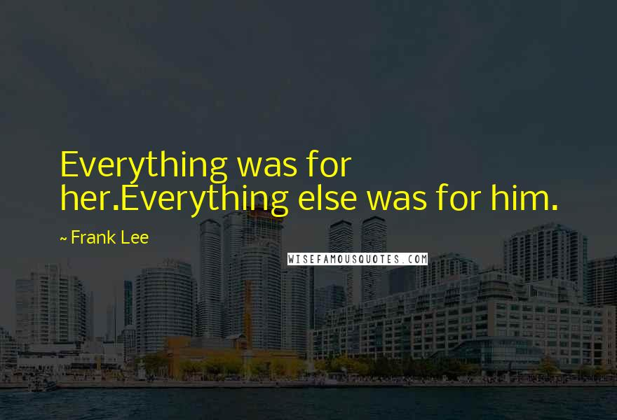 Frank Lee quotes: Everything was for her.Everything else was for him.