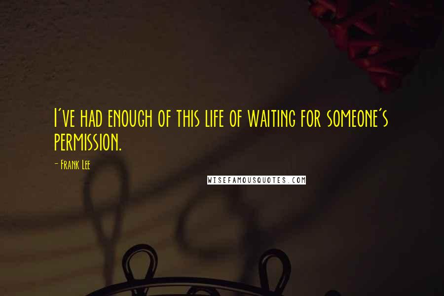 Frank Lee quotes: I've had enough of this life of waiting for someone's permission.