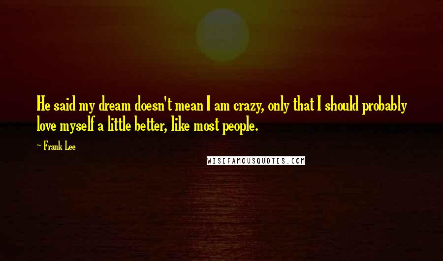 Frank Lee quotes: He said my dream doesn't mean I am crazy, only that I should probably love myself a little better, like most people.