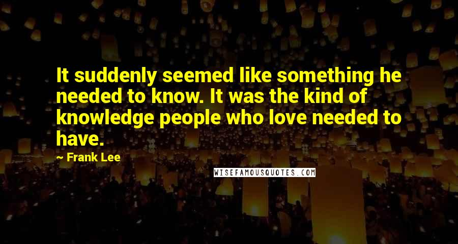 Frank Lee quotes: It suddenly seemed like something he needed to know. It was the kind of knowledge people who love needed to have.