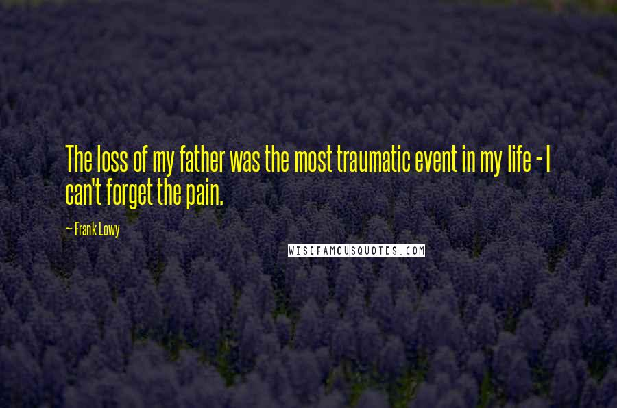Frank Lowy quotes: The loss of my father was the most traumatic event in my life - I can't forget the pain.