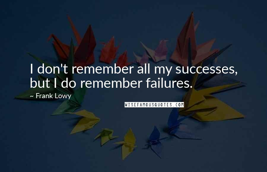 Frank Lowy quotes: I don't remember all my successes, but I do remember failures.