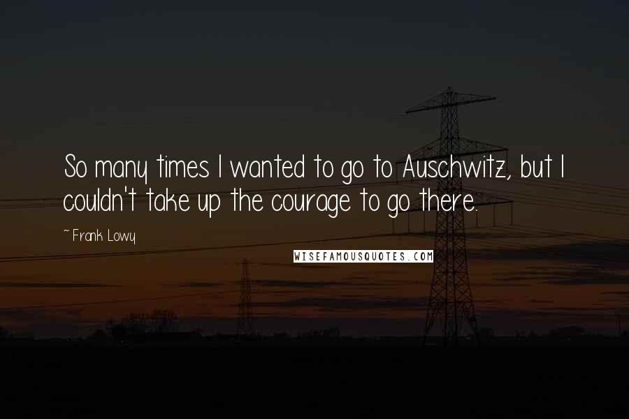 Frank Lowy quotes: So many times I wanted to go to Auschwitz, but I couldn't take up the courage to go there.