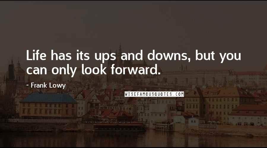 Frank Lowy quotes: Life has its ups and downs, but you can only look forward.