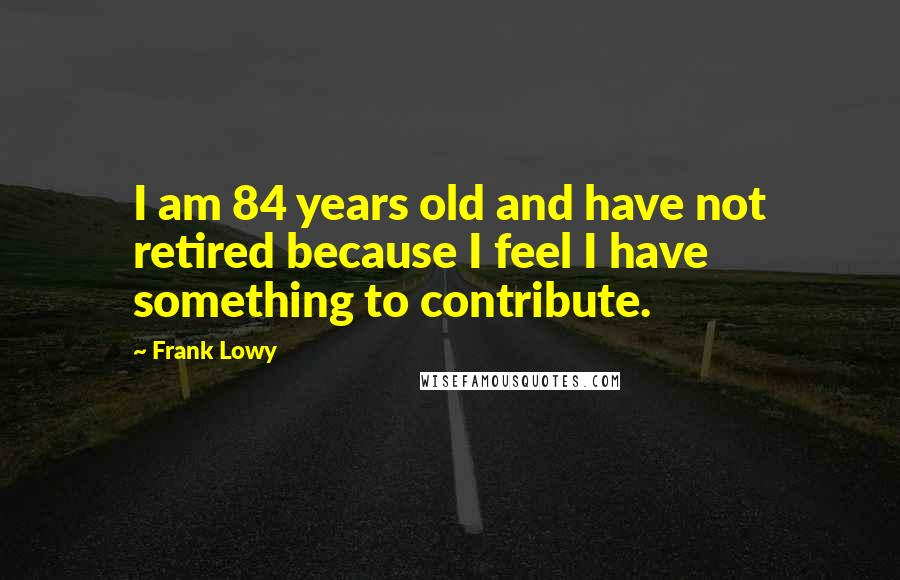 Frank Lowy quotes: I am 84 years old and have not retired because I feel I have something to contribute.