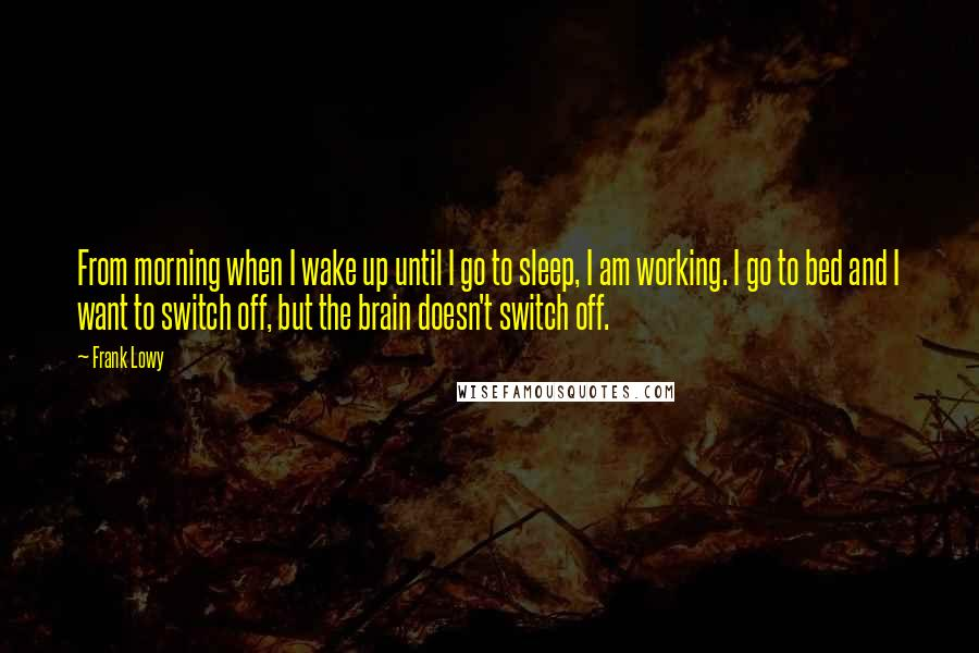 Frank Lowy quotes: From morning when I wake up until I go to sleep, I am working. I go to bed and I want to switch off, but the brain doesn't switch off.