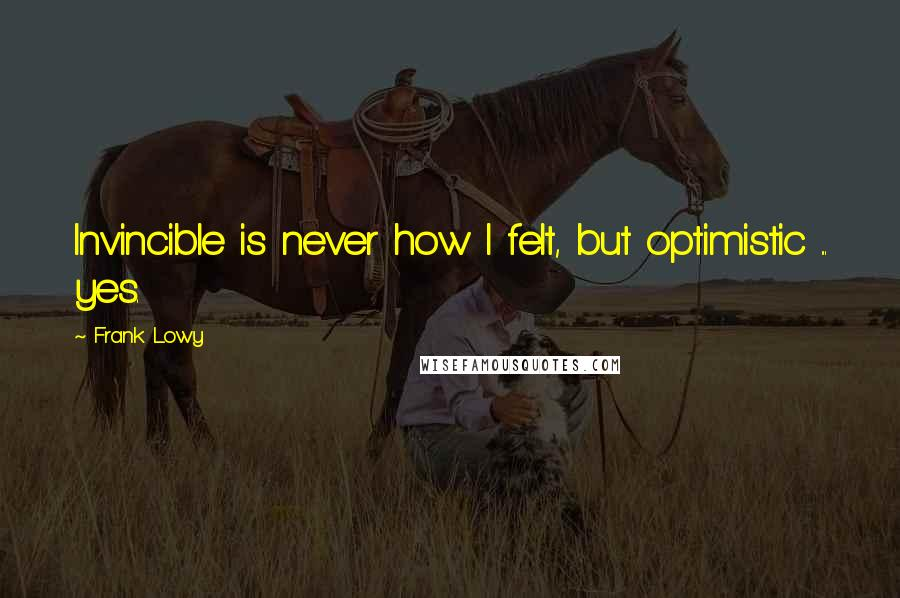 Frank Lowy quotes: Invincible is never how I felt, but optimistic ... yes.