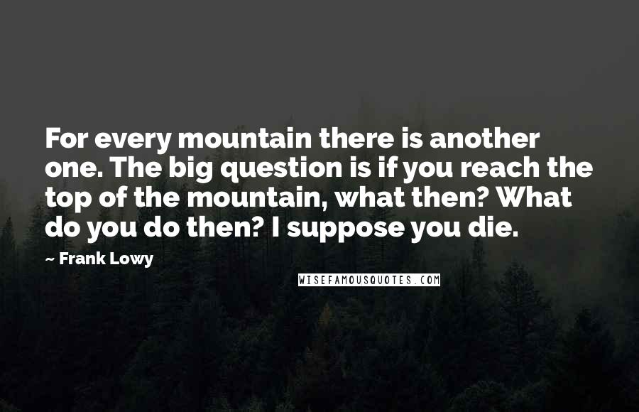 Frank Lowy quotes: For every mountain there is another one. The big question is if you reach the top of the mountain, what then? What do you do then? I suppose you die.
