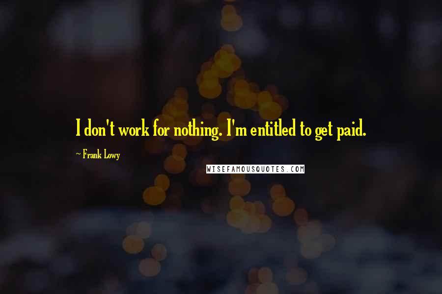 Frank Lowy quotes: I don't work for nothing. I'm entitled to get paid.