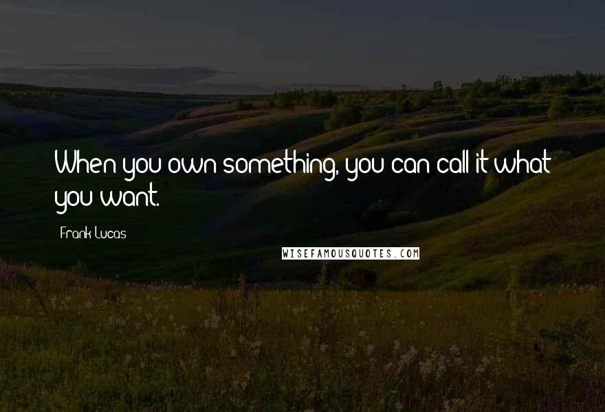 Frank Lucas quotes: When you own something, you can call it what you want.