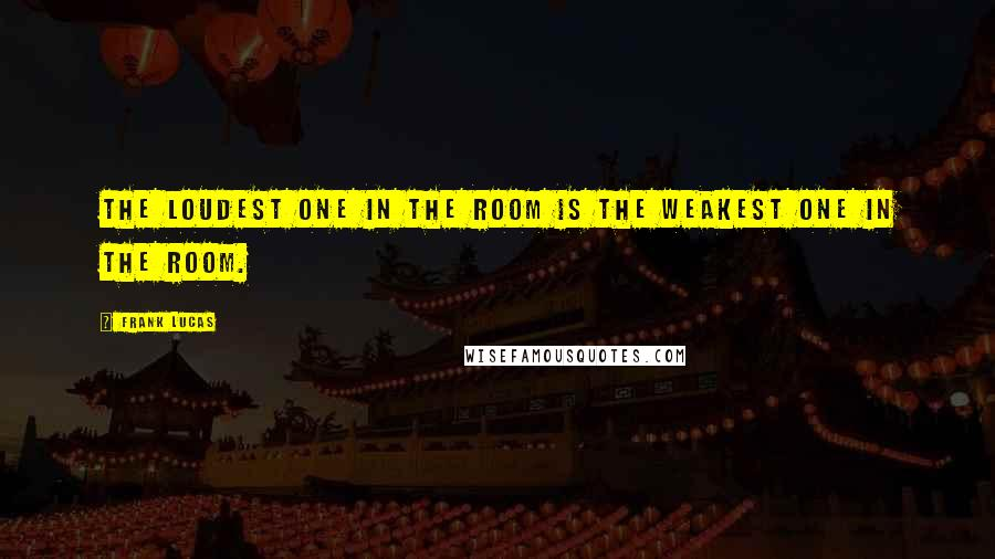 Frank Lucas quotes: The loudest one in the room is the weakest one in the room.