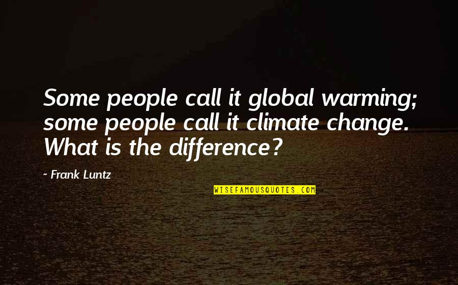 Frank Luntz Quotes By Frank Luntz: Some people call it global warming; some people