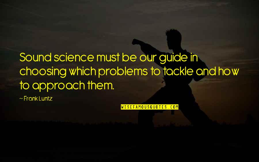 Frank Luntz Quotes By Frank Luntz: Sound science must be our guide in choosing