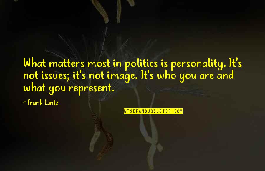 Frank Luntz Quotes By Frank Luntz: What matters most in politics is personality. It's