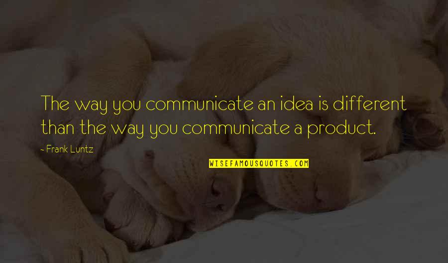 Frank Luntz Quotes By Frank Luntz: The way you communicate an idea is different