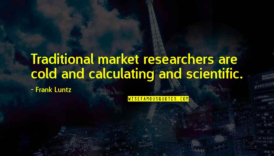 Frank Luntz Quotes By Frank Luntz: Traditional market researchers are cold and calculating and