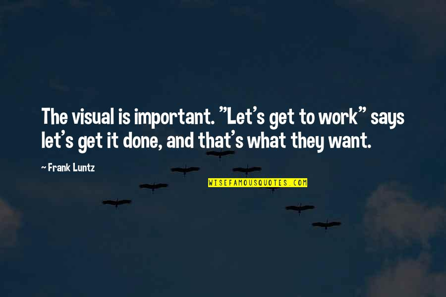 "Frank Luntz Quotes By Frank Luntz: The visual is important. ""Let's get to work"""