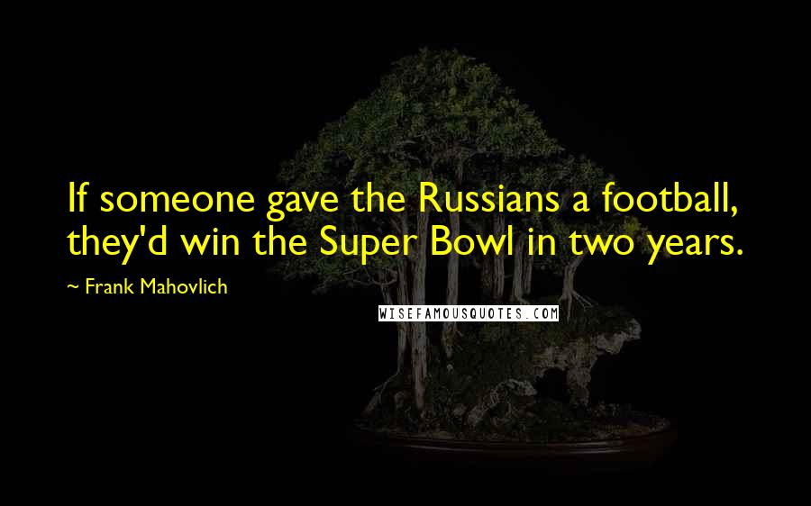 Frank Mahovlich quotes: If someone gave the Russians a football, they'd win the Super Bowl in two years.