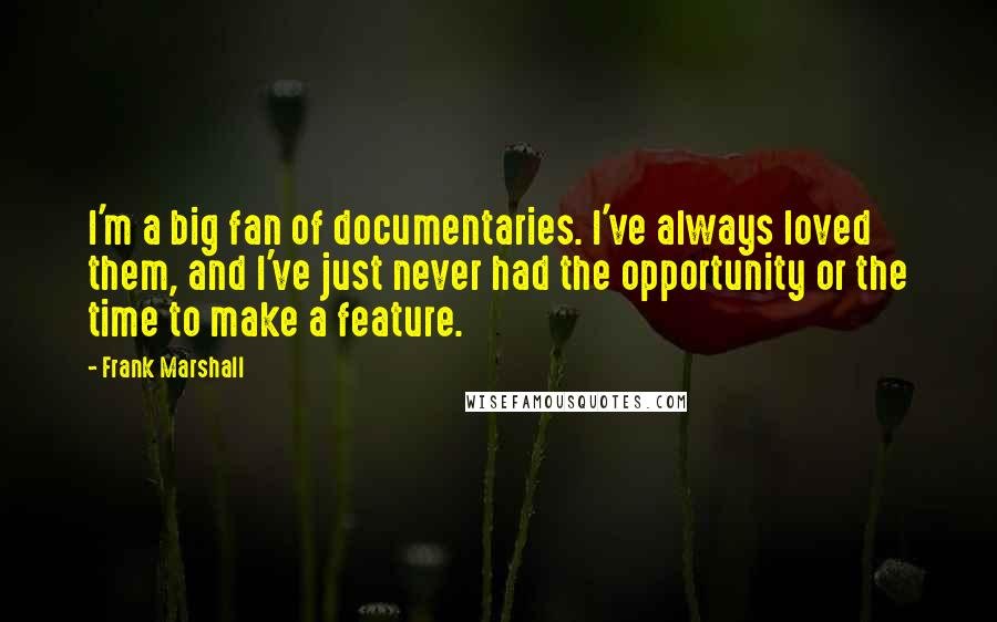 Frank Marshall quotes: I'm a big fan of documentaries. I've always loved them, and I've just never had the opportunity or the time to make a feature.
