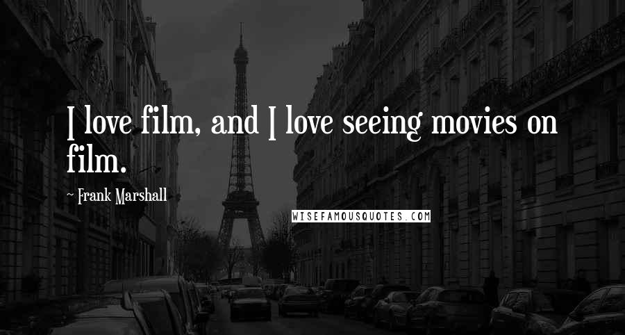 Frank Marshall quotes: I love film, and I love seeing movies on film.