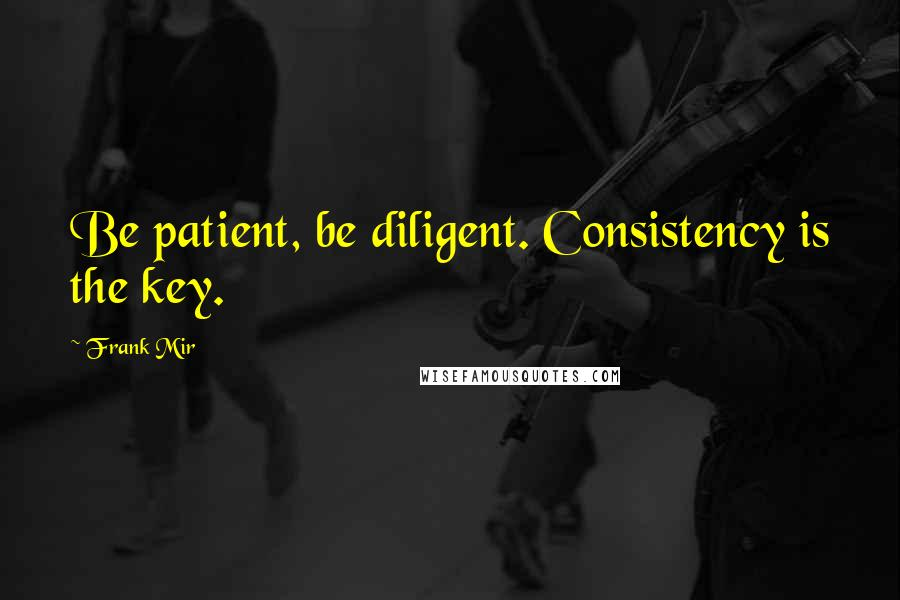 Frank Mir quotes: Be patient, be diligent. Consistency is the key.