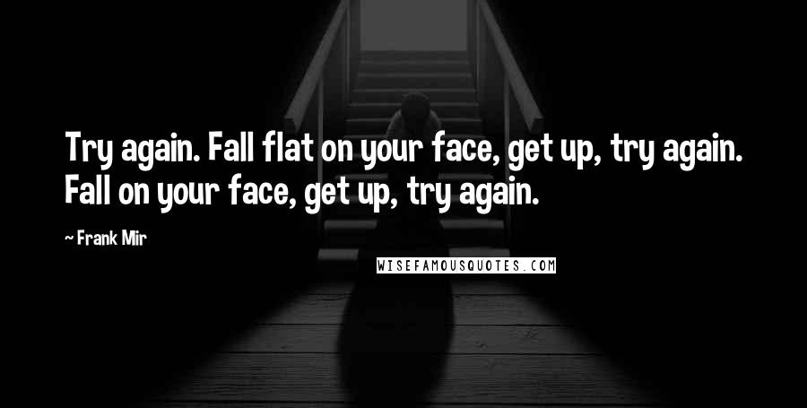 Frank Mir quotes: Try again. Fall flat on your face, get up, try again. Fall on your face, get up, try again.