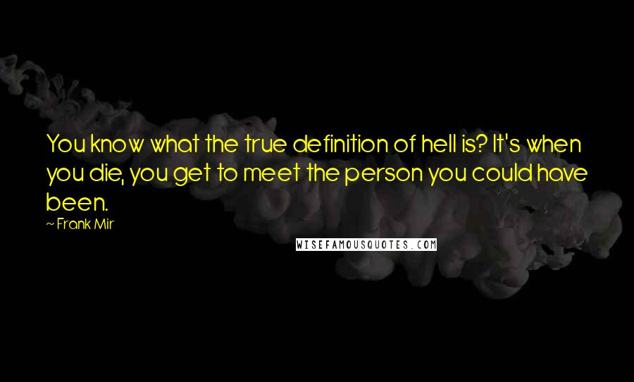 Frank Mir quotes: You know what the true definition of hell is? It's when you die, you get to meet the person you could have been.