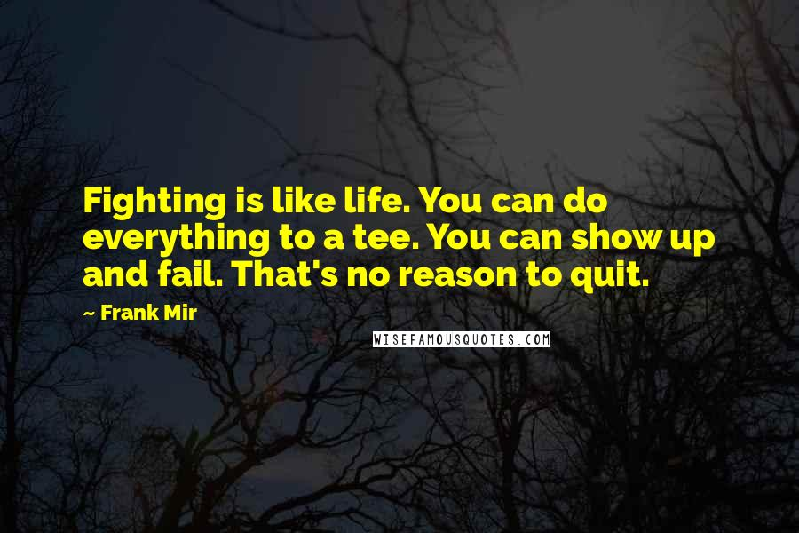 Frank Mir quotes: Fighting is like life. You can do everything to a tee. You can show up and fail. That's no reason to quit.